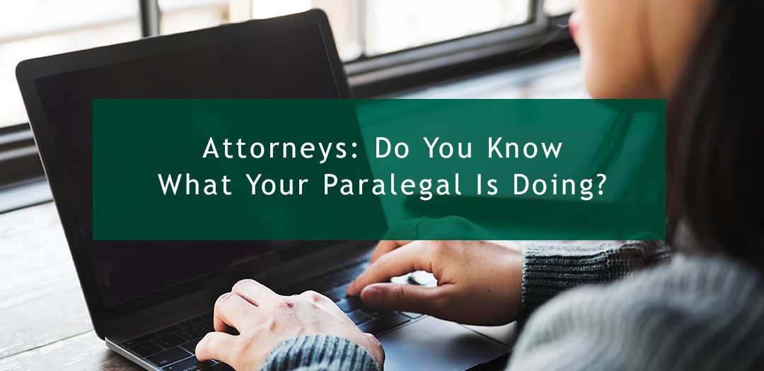 Attorneys:  Do You Know What Your Paralegal Is Doing?